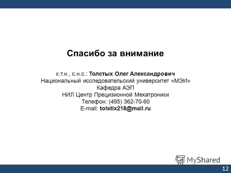 Спасибо за внимание к.т.н., с.н.с.: Толстых Олег Александрович Национальный исследовательский университет «МЭИ» Кафедра АЭП НИЛ Центр Прецизионной Мехатроники Телефон: (495) 362-70-60 Е-mail: tolstix218@mail.ru 12