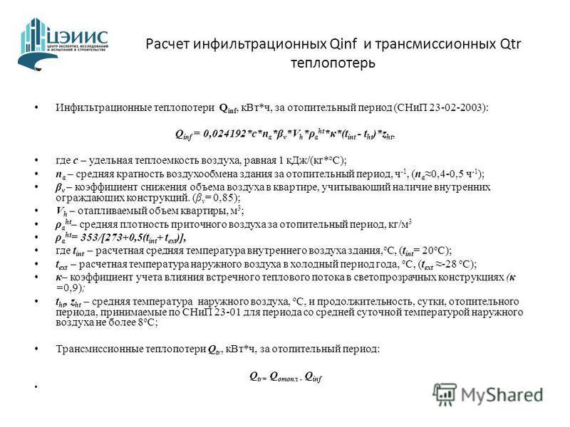 Расчет инфильтрационных Qinf и трансмиссионных Qtr теплопотерь Инфильтрационные теплопотери Q inf, к Вт*ч, за отопительный период (СНиП 23-02-2003): Q inf = 0,024192*с*n a *β ν *V h *ρ a ht *κ*(t int - t ht )*z ht, где c – удельная теплоемкость возду