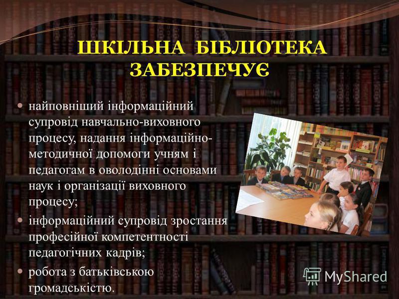 Шкільна бібліотека – центр навчально- виховного процесу, обслуговує учнів, вчителів, батьків. Вони часто звертаються до бібліотекаря з різними питаннями, своїми проблемами. Бібліотека для них – це своєрідний оазис для думок, аптека для душі.