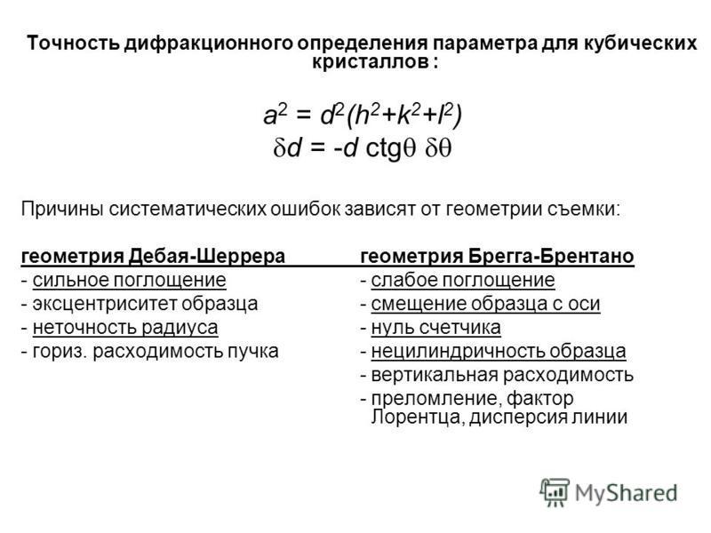 Точность дифракционного определения параметра для кубических кристаллов : а 2 = d 2 (h 2 +k 2 +l 2 ) d = -d ctg Причины систематических ошибок зависят от геометрии съемки: геометрия Дебая-Шеррера геометрия Брегга-Брентано - сильное поглощение - слабо