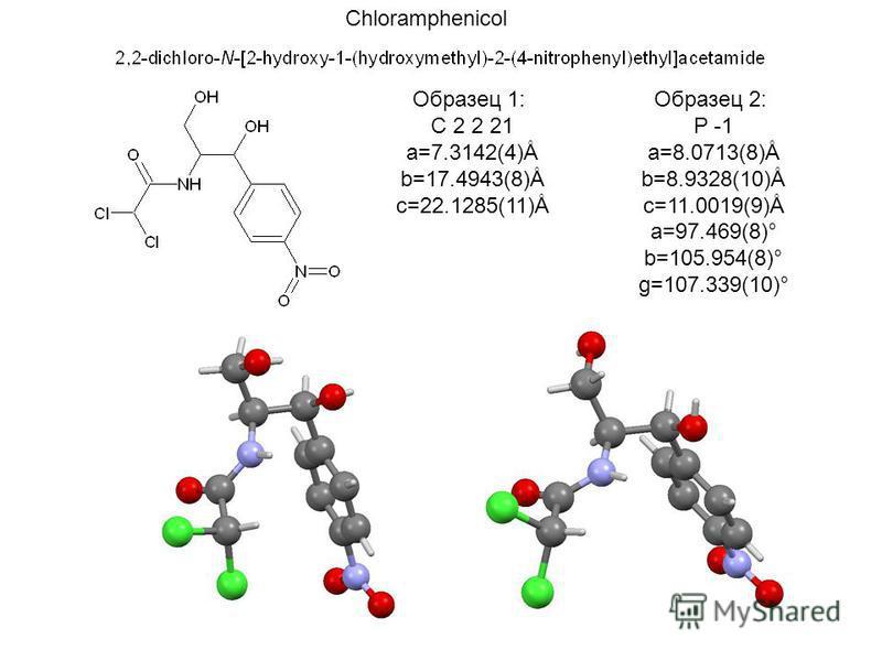 Образец 1: C 2 2 21 a=7.3142(4)Å b=17.4943(8)Å c=22.1285(11)Å Образец 2: P -1 a=8.0713(8)Å b=8.9328(10)Å c=11.0019(9)Å a=97.469(8)° b=105.954(8)° g=107.339(10)° Chloramphenicol