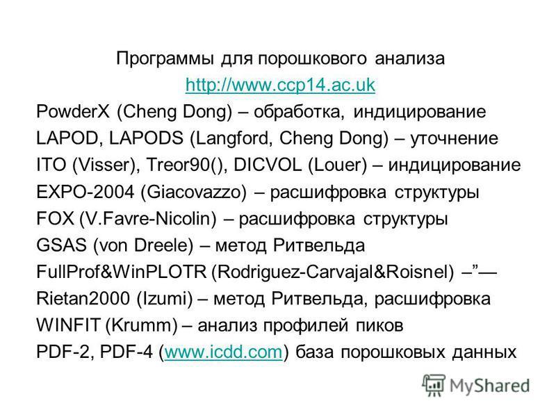 Программы для порошкового анализа http://www.ccp14.ac.uk PowderX (Cheng Dong) – обработка, индицирование LAPOD, LAPODS (Langford, Cheng Dong) – уточнение ITO (Visser), Treor90(), DICVOL (Louer) – индицирование EXPO-2004 (Giacovazzo) – расшифровка стр