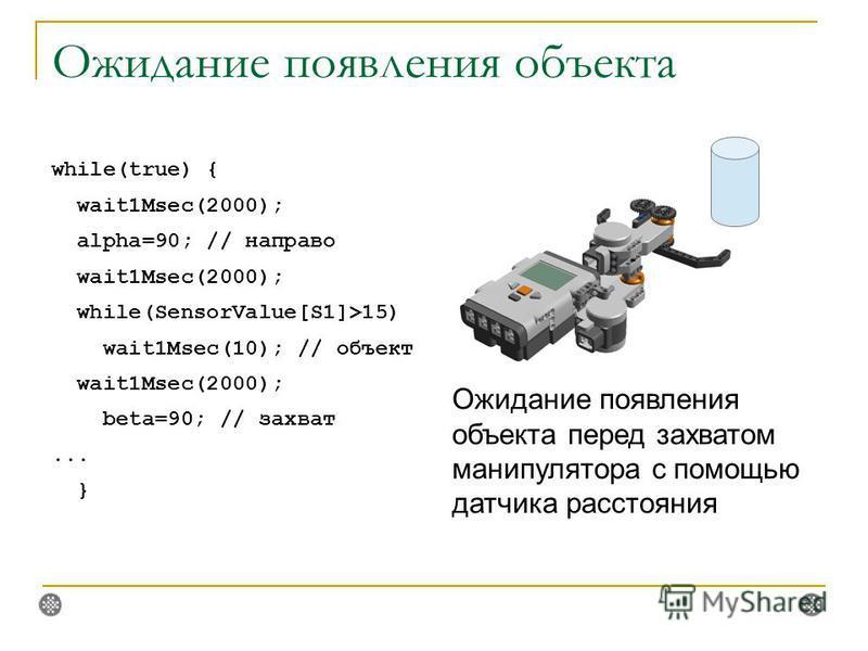 Ожидание появления объекта while(true) { wait1Msec(2000); alpha=90; // направо wait1Msec(2000); while(SensorValue[S1]>15) wait1Msec(10); // объект wait1Msec(2000); beta=90; // захват... } Ожидание появления объекта перед захватом манипулятора с помощ