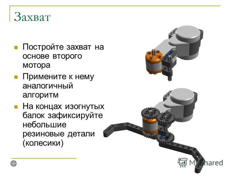 Захват Постройте захват на основе второго мотора Примените к нему аналогичный алгоритм На концах изогнутых балок зафиксируйте небольшие резиновые детали (колесики)