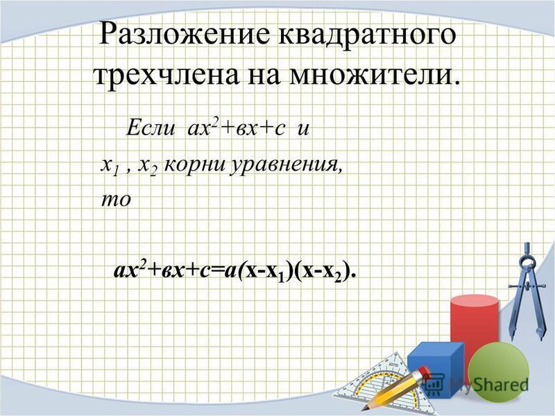 Разложение квадратного трехчлена на множители. Если ах 2 +вх+с и х 1, х 2 корни уравнения, то ах 2 +вх+с=а(х-х 1 )(х-х 2 ).