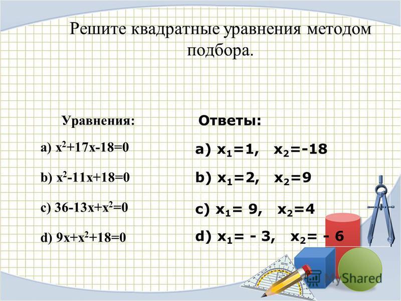 Решите квадратные уравнения методом подбора. Уравнения: а) x 2 +17x-18=0 b) x 2 -11x+18=0 c) 36-13x+x 2 =0 d) 9x+x 2 +18=0 а) x 1 =1, x 2 =-18 b) x 1 =2, x 2 =9 c) x 1 = 9, x 2 =4 d) x 1 = - 3, x 2 = - 6 Ответы: