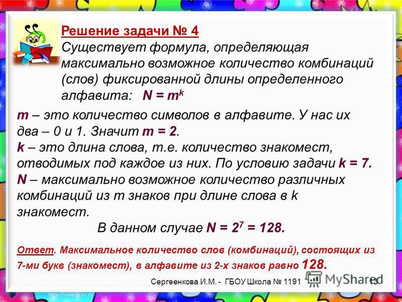 Сергеенкова И.М. - ГБОУ Школа 1191 Решение задачи 4 Существует формула, определяющая максимально возможное количество комбинаций (слов) фиксированной длины определенного алфавита: N = m k Ответ. Максимальное количество слов (комбинаций), состоящих из