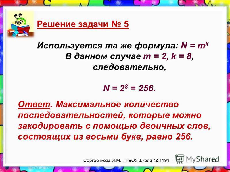 Сергеенкова И.М. - ГБОУ Школа 1191 Решение задачи 5 Используется та же формула: N = m k В данном случае m = 2, k = 8, следовательно, N = 2 8 = 256. Ответ. Максимальное количество последовательностей, которые можно закодировать с помощью двоичных слов