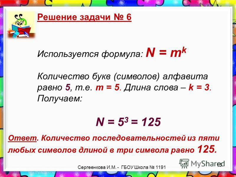 Сергеенкова И.М. - ГБОУ Школа 1191 Решение задачи 6 Используется формула: N = m k Количество букв (символов) алфавита равно 5, т.е. m = 5. Длина слова – k = 3. Получаем: N = 5 3 = 125 Ответ. Количество последовательностей из пяти любых символов длино