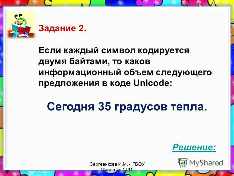 Сергеенкова И.М. - ГБОУ Школа 1191 Задание 2. Если каждый символ кодируется двумя байтами, то каков информационный объем следующего предложения в коде Unicode: Сегодня 35 градусов тепла. Решение: 4