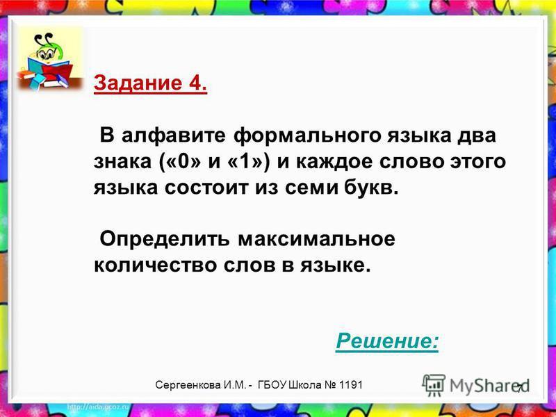 Задание 4. В алфавите формального языка два знака («0» и «1») и каждое слово этого языка состоит из семи букв. Определить максимальное количество слов в языке. Решение: 7