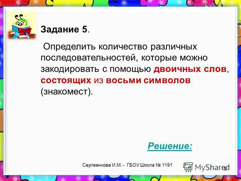 Сергеенкова И.М. - ГБОУ Школа 1191 Задание 5. Определить количество различных последовательностей, которые можно закодировать с помощью двоичных слов, состоящих из восьми символов (знакомест). Решение: 8