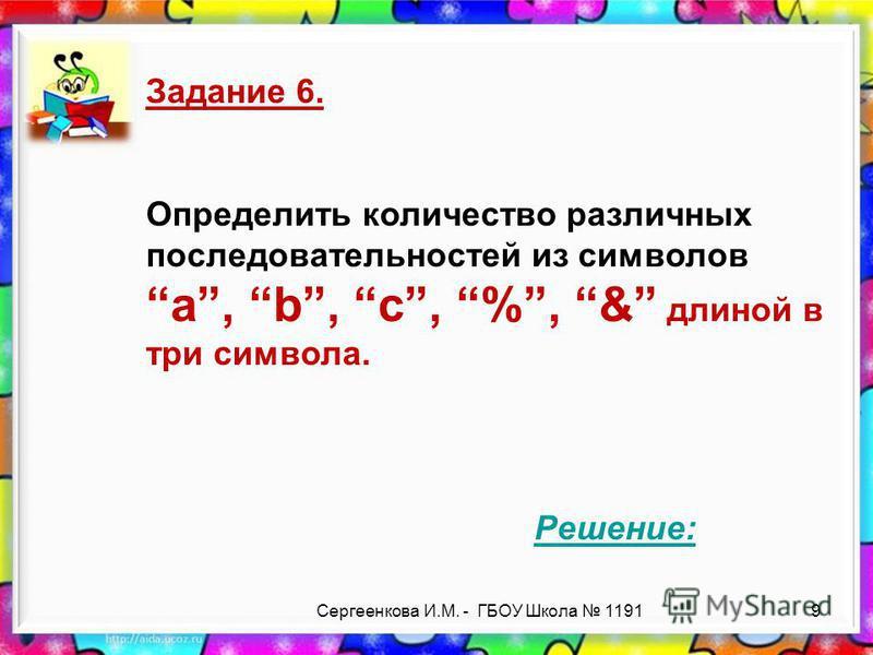 Сергеенкова И.М. - ГБОУ Школа 1191 Задание 6. Определить количество различных последовательностей из символов a, b, c, %, & длиной в три символа. Решение: 9