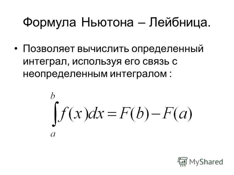 Формула Ньютона – Лейбница. Позволяет вычислить определенный интеграл, используя его связь с неопределенным интегралом :