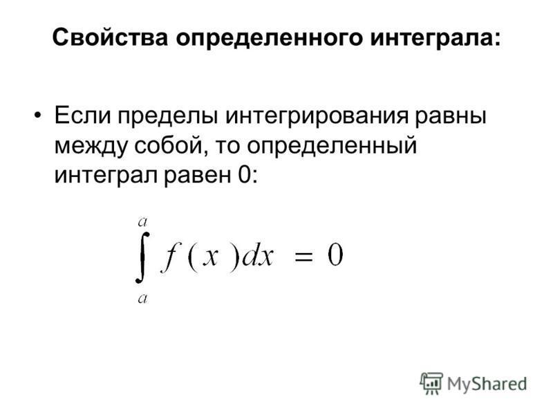 Свойства определенного интеграла: Если пределы интегрирования равны между собой, то определенный интеграл равен 0: