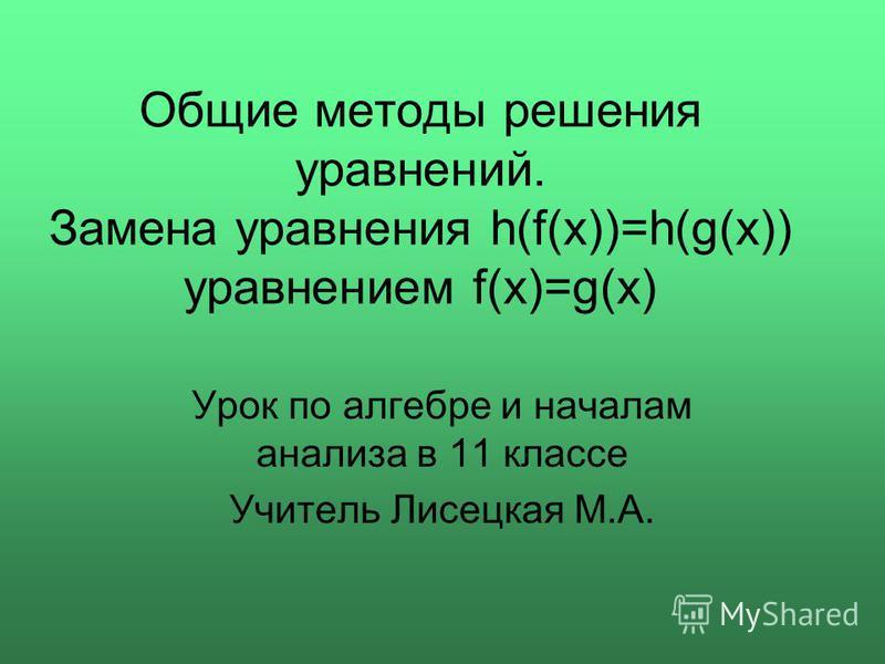 Общие методы решения уравнений. Замена уравнения h(f(x))=h(g(x)) уравнением f(x)=g(x) Урок по алгебре и началам анализа в 11 классе Учитель Лисецкая М.А.