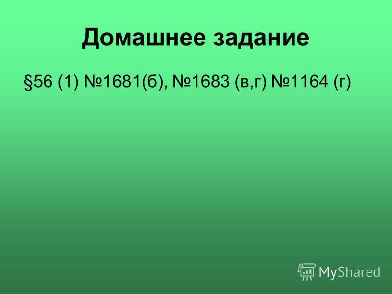 Домашнее задание §56 (1) 1681(б), 1683 (в,г) 1164 (г)