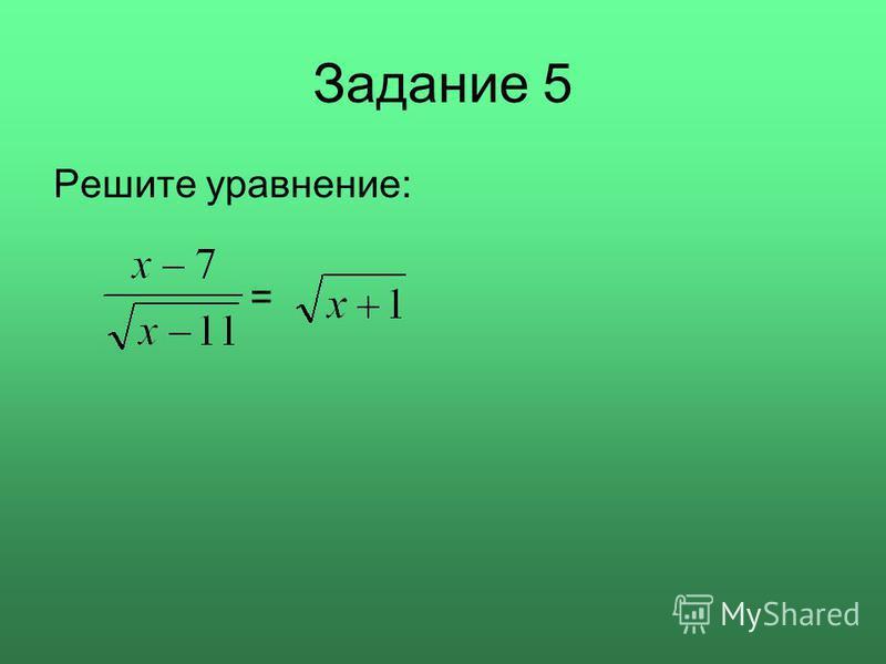 Задание 5 Решите уравнение: =