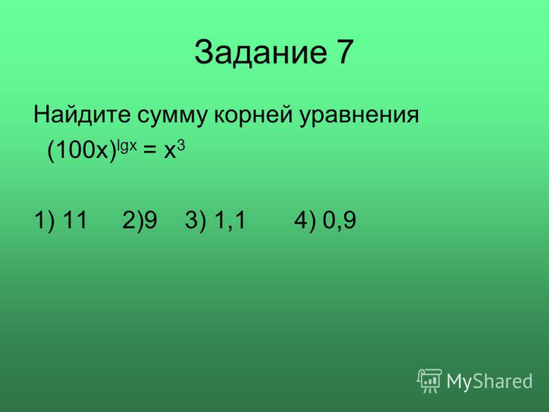 Задание 7 Найдите сумму корней уравнения (100 х) lgx = x 3 1) 11 2)9 3) 1,1 4) 0,9