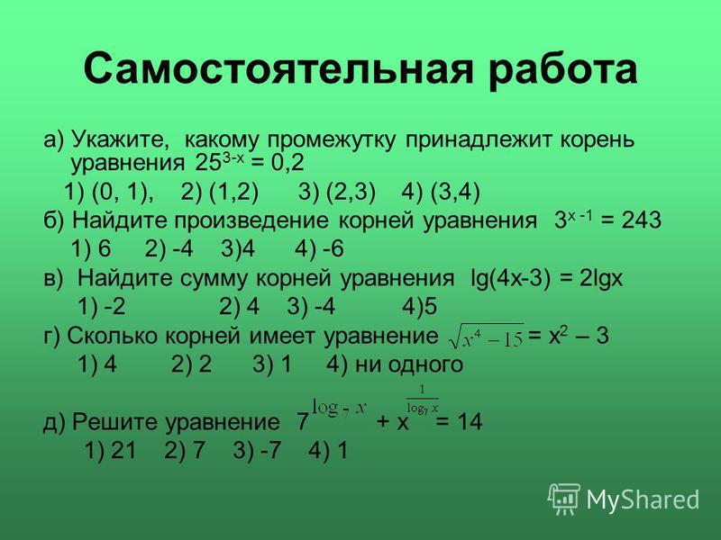 Самостоятельная работа а) Укажите, какому промежутку принадлежит корень уравнения 25 3-х = 0,2 1) (0, 1), 2) (1,2) 3) (2,3) 4) (3,4) б) Найдите произведение корней уравнения 3 х -1 = 243 1) 6 2) -4 3)4 4) -6 в) Найдите сумму корней уравнения lg(4x-3)