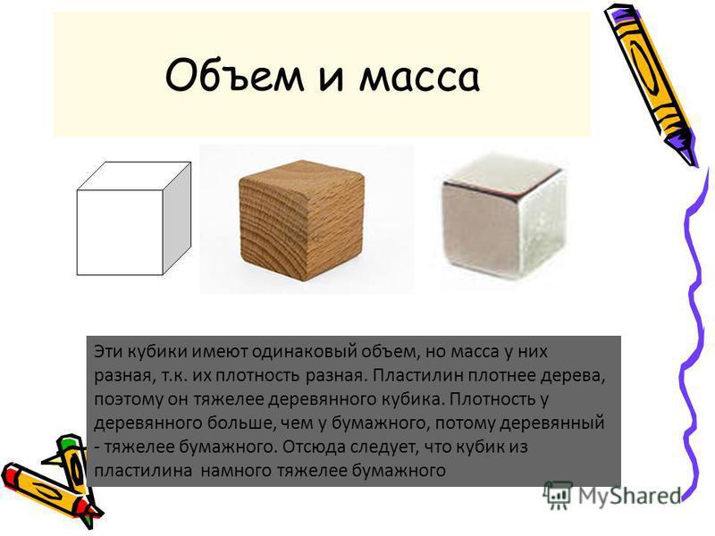 Объем и масса Эти кубики имеют одинаковый объем, но масса у них разная, т.к. их плотность разная. Пластилин плотнее дерева, поэтому он тяжелее деревянного кубика. Плотность у деревянного больше, чем у бумажного, потому деревянный - тяжелее бумажного.