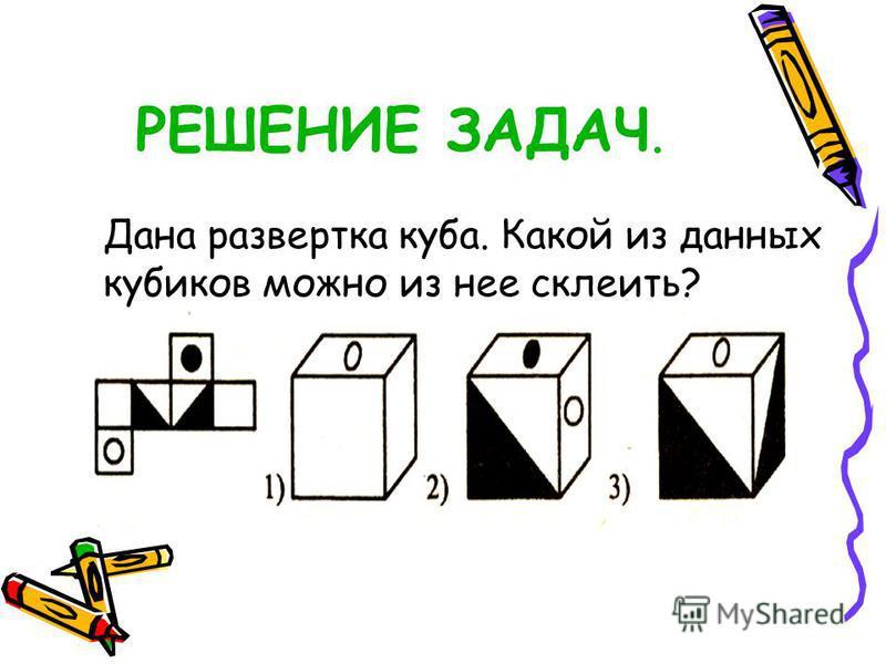 РЕШЕНИЕ ЗАДАЧ. Дана развертка куба. Какой из данных кубиков можно из нее склеить?