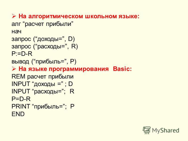 На алгоритммическом школьном языке: алг расчет прибыли нач запрос (доходы=, D) запрос (расходы=, R) P:=D-R вывод (прибыль=, P) На языке программирования Basic: REM расчет прибыли INPUT доходы = ; D INPUT расходы=; R P=D-R PRINT прибыль=; P END