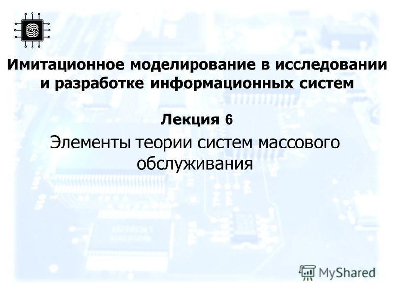 Имитационное моделирование в исследовании и разработке информационных систем Лекция 6 Элементы теории систем массового обслуживания