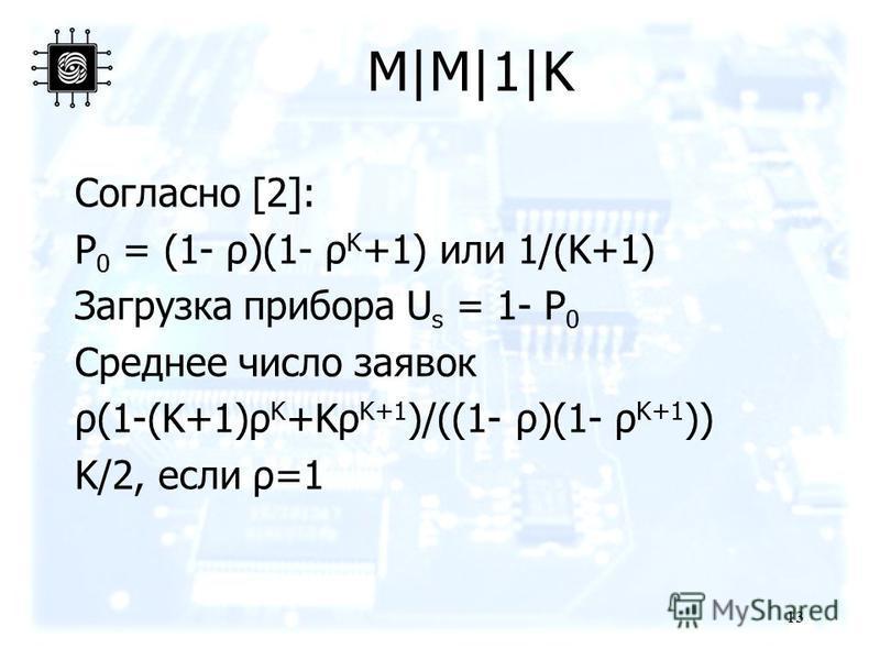 M|M|1|K Согласно [2]: P 0 = (1- ρ)(1- ρ K +1) или 1/(K+1) Загрузка прибора U s = 1- P 0 Среднее число заявок ρ(1-(K+1)ρ K +Kρ K+1 )/((1- ρ)(1- ρ K+1 )) K/2, если ρ=1 13