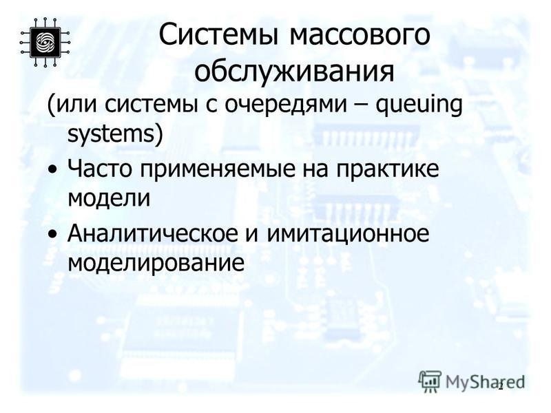 Системы массового обслуживания (или системы с очередями – queuing systems) Часто применяемые на практике модели Аналитическое и имитационное моделирование 2