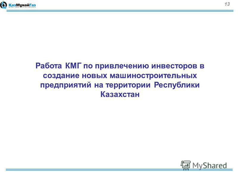 13 Работа КМГ по привлечению инвесторов в создание новых машиностроительных предприятий на территории Республики Казахстан