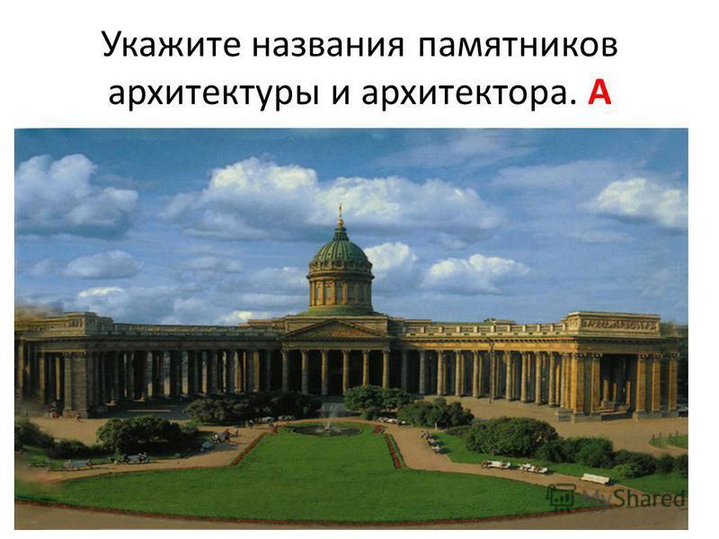Укажите названия памятников архитектуры и архитектора. А