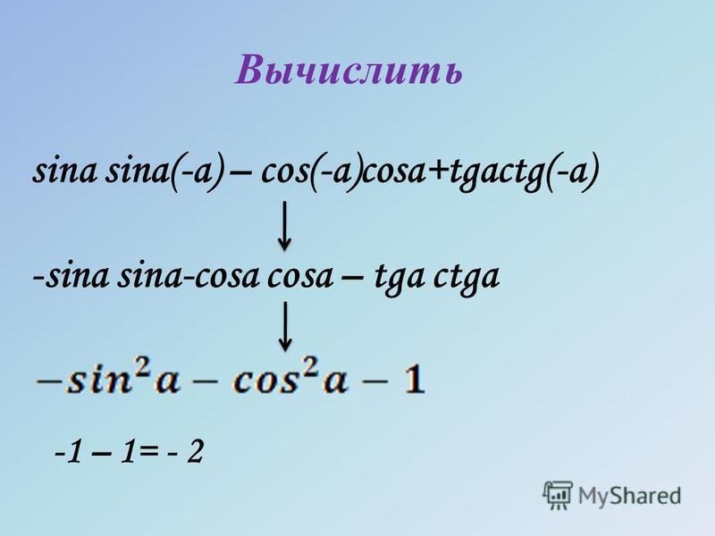 Вычислить sina sina(-a) – cos(-a)cosa+tgactg(-a) -sina sina-cosa cosa – tga ctga -1 – 1= - 2