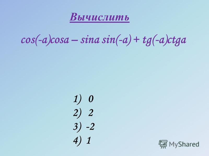 cos(-a)cosa – sina sin(-a) + tg(-a)ctga 1) 0 2) 2 3) -2 4) 1 Вычислить