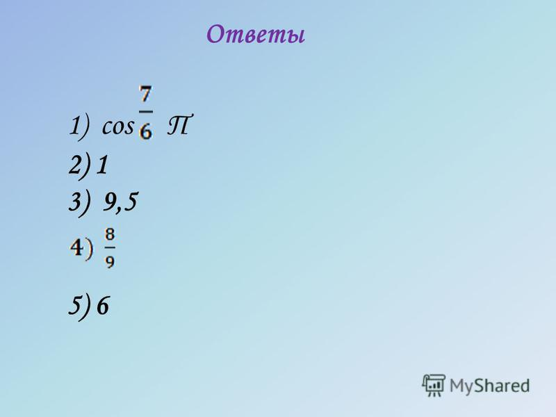 Ответы 1) cos П 2) 1 3) 9,5 5) 6
