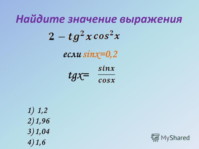 Найдите значение выражения если sinx=0,2 tgx= · 1) 1,2 2) 1,96 3) 1,04 4) 1,6
