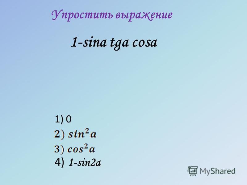 Упростить выражение 1-sina tga cosa 1) 0 4) 1-sin2a