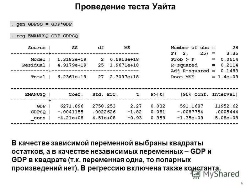 Проведение теста Уайта 6 В качестве зависимой переменной выбраны квадраты остатков, а в качестве независимых переменных – GDP и GDP в квадрате (т.к. переменная одна, то попарных произведений нет). В регрессию включена также константа.. gen GDPSQ = GD