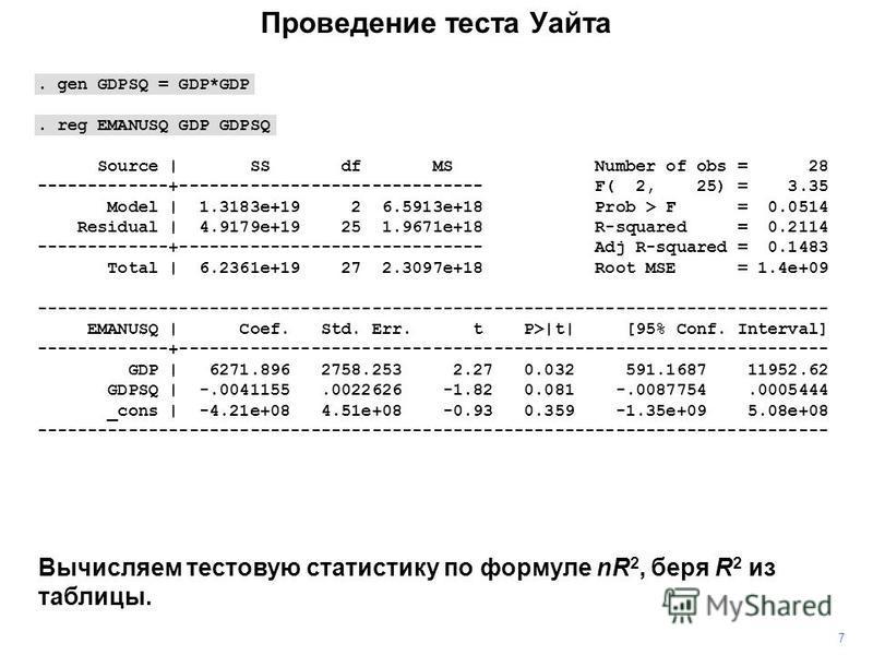 Проведение теста Уайта 7. gen GDPSQ = GDP*GDP. reg EMANUSQ GDP GDPSQ Source   SS df MS Number of obs = 28 -------------+------------------------------ F( 2, 25) = 3.35 Model   1.3183e+19 2 6.5913e+18 Prob > F = 0.0514 Residual   4.9179e+19 25 1.9671e