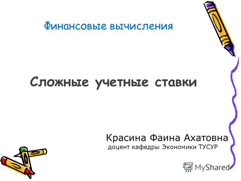 Финансовые вычисления Сложные учетные ставки Красина Фаина Ахатовна доцент кафедры Экономики ТУСУР