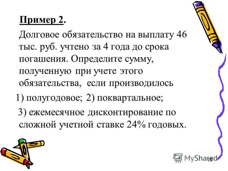 19 Пример 2. Долговое обязательство на выплату 46 тыс. руб. учтено за 4 года до срока погашения. Определите сумму, полученную при учете этого обязательства, если производилось 1) полугодовое; 2) поквартальное; 3) ежемесячное дисконтирование по сложно