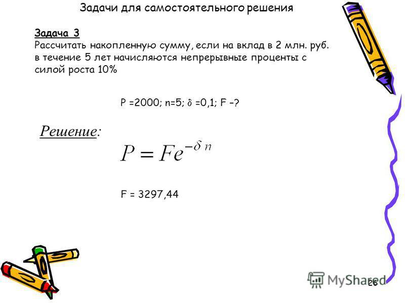 26 Задача 3 Рассчитать накопленную сумму, если на вклад в 2 млн. руб. в течение 5 лет начисляются непрерывные проценты с силой роста 10% P =2000; n=5; =0,1; F –? Решение: F = 3297,44 Задачи для самостоятельного решения