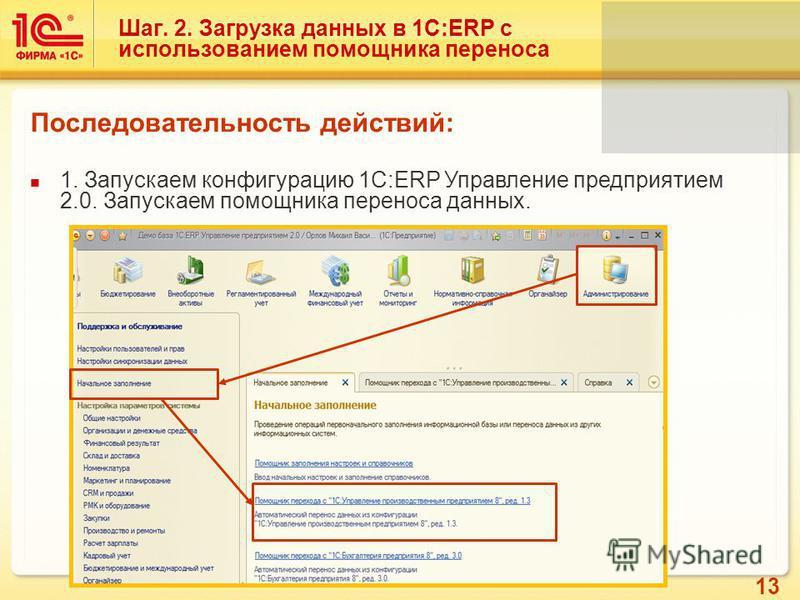 13 Шаг. 2. Загрузка данных в 1С:ERP с использованием помощника переноса Последовательность действий: 1. Запускаем конфигурацию 1С:ERP Управление предприятием 2.0. Запускаем помощника переноса данных.