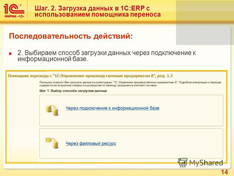 14 Шаг. 2. Загрузка данных в 1С:ERP с использованием помощника переноса Последовательность действий: 2. Выбираем способ загрузки данных через подключение к информационной базе.