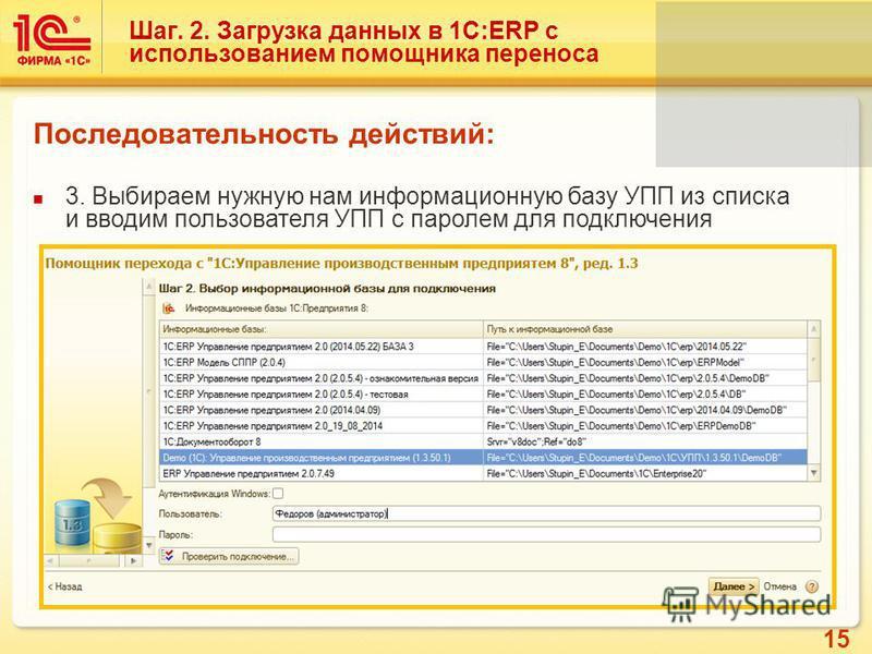 15 Шаг. 2. Загрузка данных в 1С:ERP с использованием помощника переноса Последовательность действий: 3. Выбираем нужную нам информационную базу УПП из списка и вводим пользователя УПП с паролем для подключения