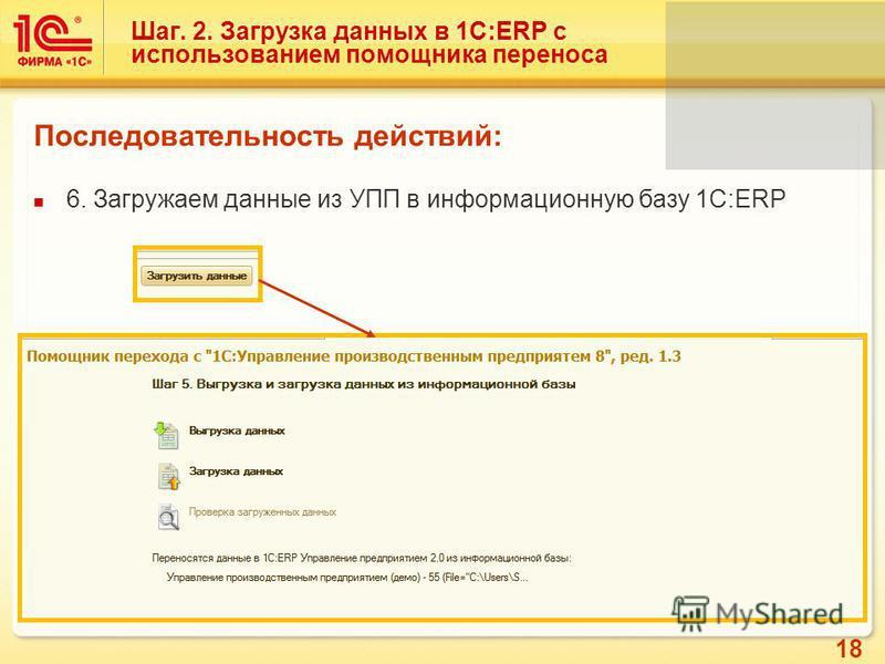 18 Шаг. 2. Загрузка данных в 1С:ERP с использованием помощника переноса Последовательность действий: 6. Загружаем данные из УПП в информационную базу 1С:ERP