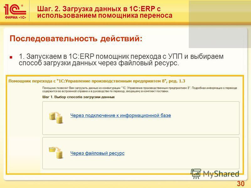 30 Шаг. 2. Загрузка данных в 1С:ERP с использованием помощника переноса Последовательность действий: 1. Запускаем в 1С:ERP помощник перехода с УПП и выбираем способ загрузки данных через файловый ресурс.