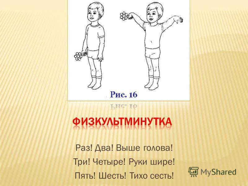 Раз! Два! Выше голова! Три! Четыре! Руки шире! Пять! Шесть! Тихо сесть!