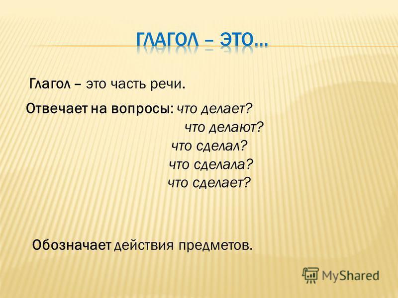 Глагол – это часть речи. Отвечает на вопросы: что делает? что делают? что сделал? что сделала? что сделает? Обозначает действия предметов.