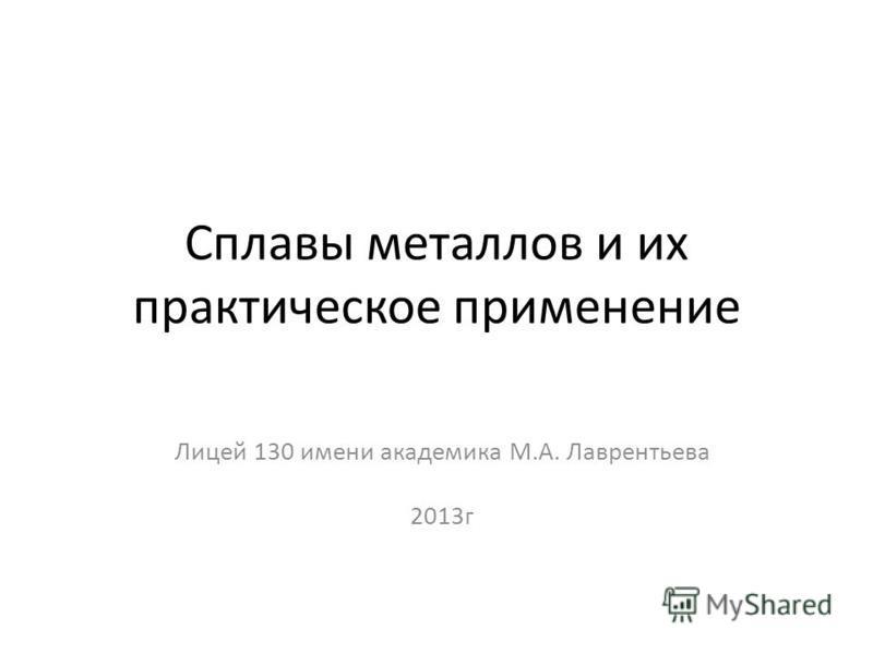 Сплавы металлов и их практическое применение Лицей 130 имени академика М.А. Лаврентьева 2013 г